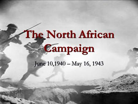 The North African Campaign June 10,1940 – May 16, 1943.