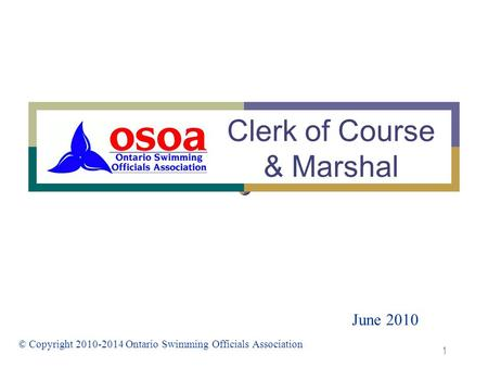1 Clerk of Course & Marshal June 2010 © Copyright 2010-2014 Ontario Swimming Officials Association.
