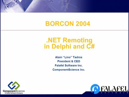 ".NET Remoting in Delphi and C# Alain ""Lino"" Tadros President & CEO Falafel Software Inc. ComponentScience Inc. BORCON 2004."