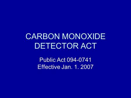 CARBON MONOXIDE DETECTOR ACT Public Act 094-0741 Effective Jan. 1. 2007.