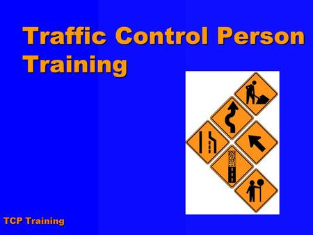 TCP Training Traffic Control Person Training. TCP Training Agenda !Course Introduction !Complying with Regulations and Standards !Using Traffic Control.