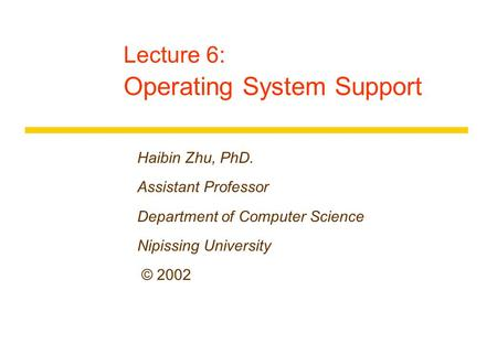 Lecture 6: Operating System Support Haibin Zhu, PhD. Assistant Professor Department of Computer Science Nipissing University © 2002.