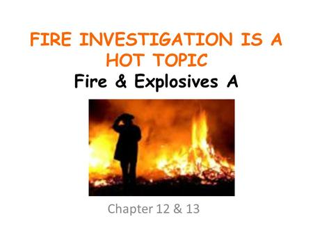 FIRE INVESTIGATION IS A HOT TOPIC Fire & Explosives A Chapter 12 & 13.