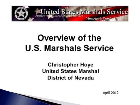Christopher Hoye United States Marshal District of Nevada April 2012 Overview of the U.S. Marshals Service.