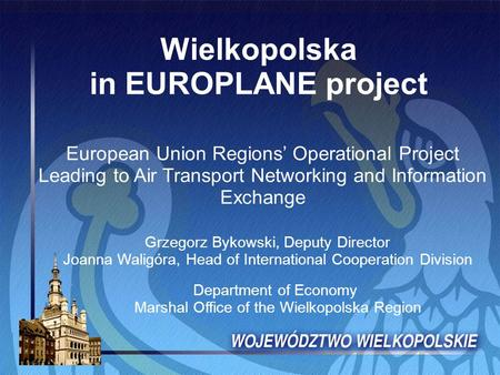 Wielkopolska in EUROPLANE project European Union Regions' Operational Project Leading to Air Transport Networking and Information Exchange Grzegorz Bykowski,