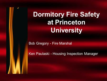 Dormitory Fire Safety at Princeton University Bob Gregory - Fire Marshal Ken Paulaski - Housing Inspection Manager.