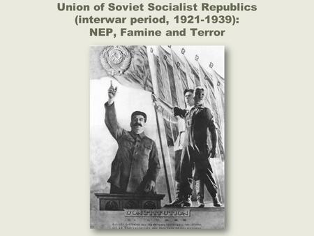 Union of Soviet Socialist Republics (interwar period, 1921-1939): NEP, Famine and Terror.