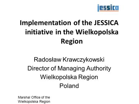 05/13/11 Marshal Office of the Wielkopolska Region 1 Implementation of the JESSICA initiative in the Wielkopolska Region Radosław Krawczykowski Director.