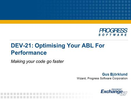 DEV-21: Optimising Your ABL For Performance Making your code go faster Gus Björklund Wizard, Progress Software Corporation.