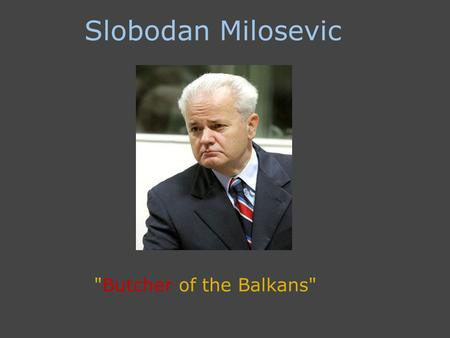 Slobodan Milosevic Butcher of the Balkans. Background of Serbia 1929- A group of collective of Austrian Hungary states broke apart after World War.