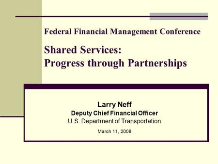 Federal Financial Management Conference Shared Services: Progress through Partnerships Larry Neff Deputy Chief Financial Officer U.S. Department of Transportation.