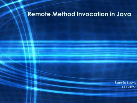 Remote Method Invocation in Java Bennie Lewis EEL 6897.