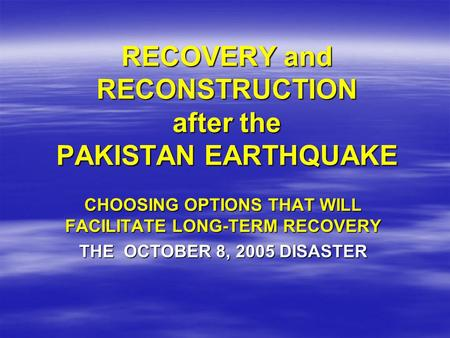 RECOVERY and RECONSTRUCTION after the PAKISTAN EARTHQUAKE CHOOSING OPTIONS THAT WILL FACILITATE LONG-TERM RECOVERY THE OCTOBER 8, 2005 DISASTER.