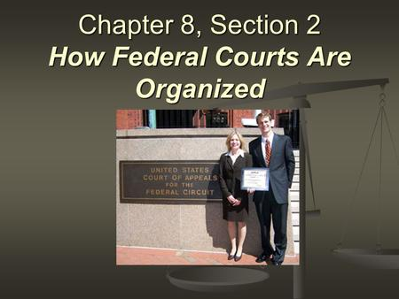 Chapter 8, Section 2 How Federal Courts Are Organized.
