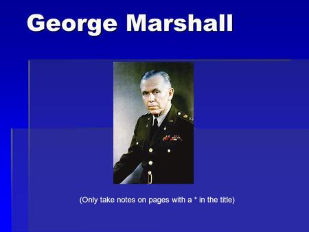 George Marshall (Only take notes on pages with a * in the title)