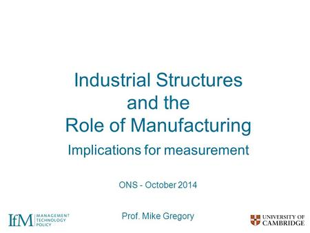 Industrial Structures and the Role of Manufacturing Implications for measurement ONS - October 2014 Prof. Mike Gregory.