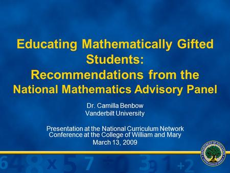 Educating Mathematically Gifted Students: Recommendations from the National Mathematics Advisory Panel Dr. Camilla Benbow Vanderbilt University Presentation.