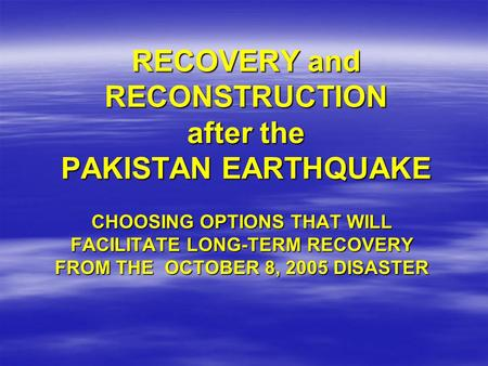 RECOVERY and RECONSTRUCTION after the PAKISTAN EARTHQUAKE CHOOSING OPTIONS THAT WILL FACILITATE LONG-TERM RECOVERY FROM THE OCTOBER 8, 2005 DISASTER.