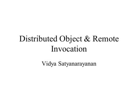 Distributed Object & Remote Invocation Vidya Satyanarayanan.