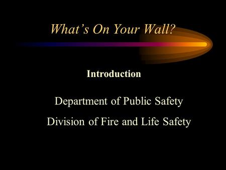 What's On Your Wall? Introduction Department of Public Safety Division of Fire and Life Safety.