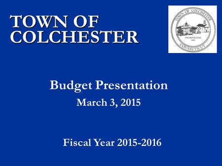 Budget Presentation March 3, 2015 TOWN OF COLCHESTER Fiscal Year 2015-2016.