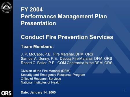 1 FY 2004 Performance Management Plan Presentation Conduct Fire Prevention Services Team Members: J. P. McCabe, P.E. Fire Marshal, DFM, ORS Samuel A. Denny,