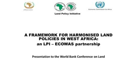 AFRICAN UNION A FRAMEWORK FOR HARMONISED LAND POLICIES IN WEST AFRICA: an LPI – ECOWAS partnership Presentation to the World Bank Conference on Land Land.