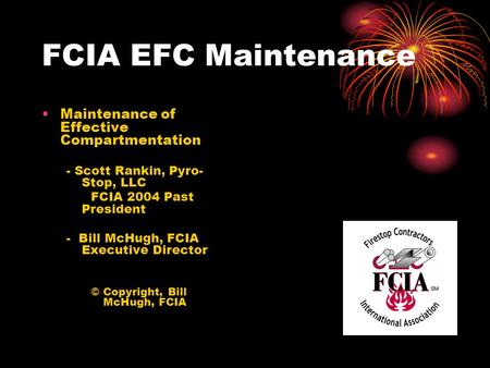 FCIA EFC Maintenance Maintenance of Effective Compartmentation - Scott Rankin, Pyro- Stop, LLC FCIA 2004 Past President - Bill McHugh, FCIA Executive Director.