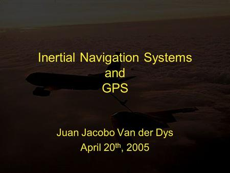 Inertial Navigation Systems and GPS Juan Jacobo Van der Dys April 20 th, 2005.