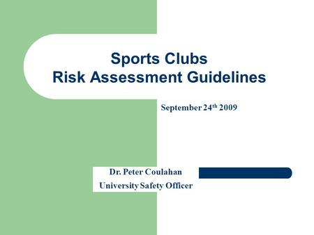 Sports Clubs Risk Assessment Guidelines Dr. Peter Coulahan University Safety Officer September 24 th 2009.