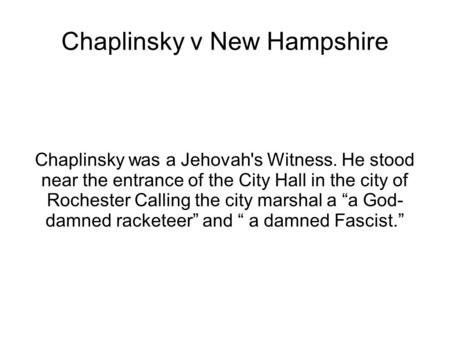 Chaplinsky v New Hampshire Chaplinsky was a Jehovah's Witness. He stood near the entrance of the City Hall in the city of Rochester Calling the city marshal.