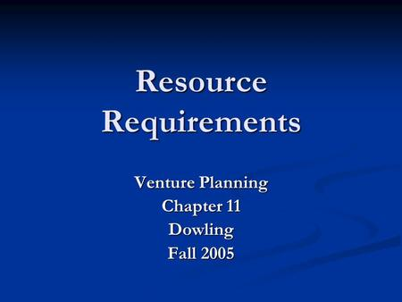Resource Requirements Venture Planning Chapter 11 Dowling Fall 2005.