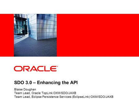 SDO 3.0 – Enhancing the API Blaise Doughan Team Lead, Oracle TopLink OXM/SDO/JAXB Team Lead, Eclipse Persistence Services (EclipseLink) OXM/SDO/JAXB.