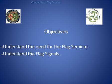 Objectives Understand the need for the Flag Seminar Understand the Flag Signals. Competitors' Flag Seminar.