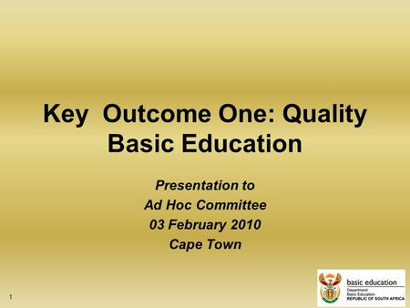 1 Key Outcome One: Quality Basic Education Presentation to Ad Hoc Committee 03 February 2010 Cape Town.