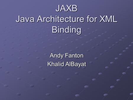 JAXB Java Architecture for XML Binding Andy Fanton Khalid AlBayat.