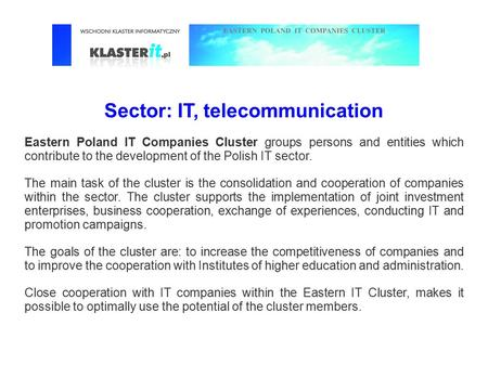 Sector: IT, telecommunication Eastern Poland IT Companies Cluster groups persons and entities which contribute to the development of the Polish IT sector.