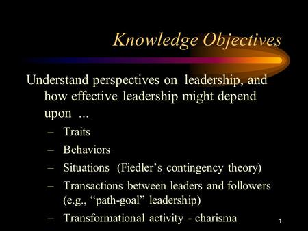 Knowledge Objectives Understand perspectives on leadership, and how effective leadership might depend upon ... Traits Behaviors Situations (Fiedler's.