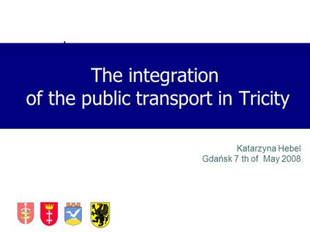 Katarzyna Hebel Gdańsk 7 th of May 2008 The integration of the public transport in Tricity.