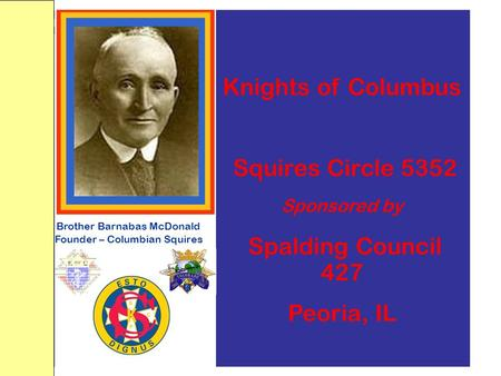 Brother Barnabas McDonald Founder – Columbian Squires Knights of Columbus Squires Circle 5352 Sponsored by Spalding Council 427 Peoria, IL.