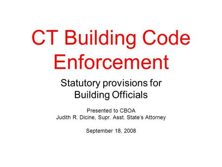CT Building Code Enforcement Statutory provisions for Building Officials Presented to CBOA Judith R. Dicine, Supr. Asst. State's Attorney September 18,