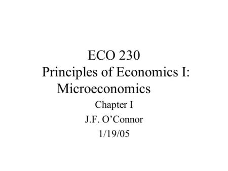 ECO 230 Principles of Economics I: Microeconomics Chapter I J.F. O'Connor 1/19/05.