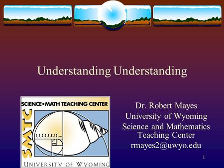 Understanding Dr. Robert Mayes University of Wyoming Science and Mathematics Teaching Center 1.