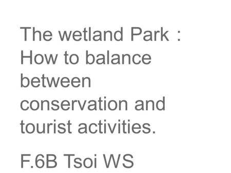 The wetland Park : How to balance between conservation and tourist activities. F.6B Tsoi WS.