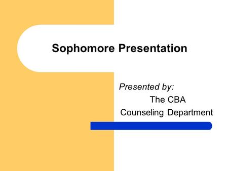 Sophomore Presentation Presented by: The CBA Counseling Department.