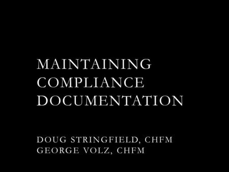 MAINTAINING COMPLIANCE DOCUMENTATION DOUG STRINGFIELD, CHFM GEORGE VOLZ, CHFM.