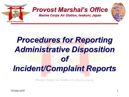 04 May 20091 Provost Marshal's Office Marine Corps Air Station, Iwakuni, Japan Procedures for Reporting Administrative Disposition of Incident/Complaint.