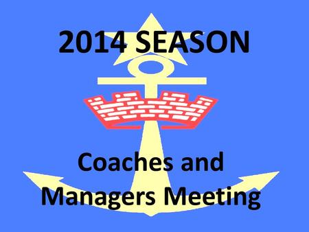 2014 SEASON Coaches and Managers Meeting. Welcome!!