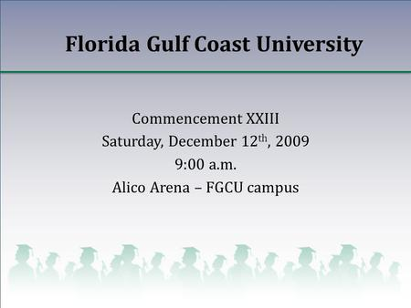 Florida Gulf Coast University Commencement XXIII Saturday, December 12 th, 2009 9:00 a.m. Alico Arena – FGCU campus.