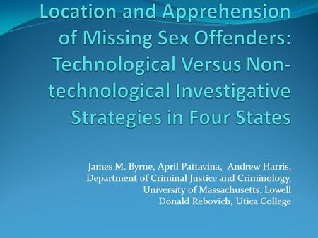 James M. Byrne, April Pattavina, Andrew Harris, Department of Criminal Justice and Criminology, University of Massachusetts, Lowell Donald Rebovich, Utica.